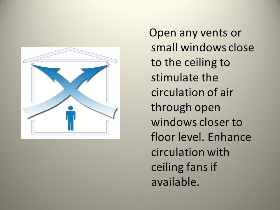 Open any vents or small windows close to the ceiling to stimulate the circulation of air through open windows closer to floor level.