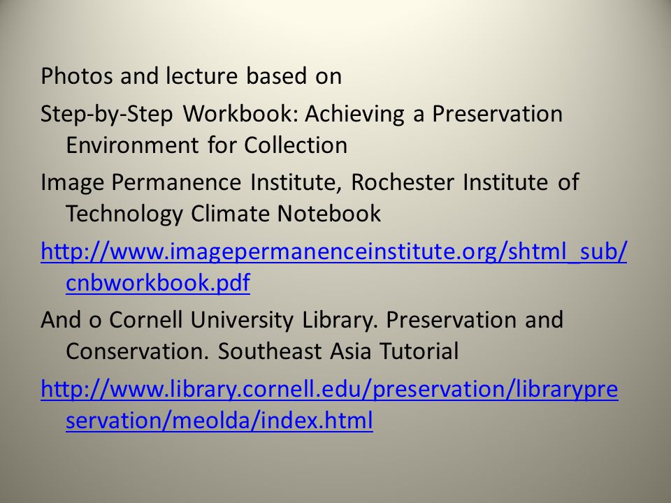 Photos and lecture based on Step-by-Step Workbook: Achieving a Preservation Environment for Collection Image Permanence Institute, Rochester Institute of Technology Climate Notebook http://www.imagepermanenceinstitute.org/shtml_sub/ cnbworkbook.pdf And o Cornell University Library.