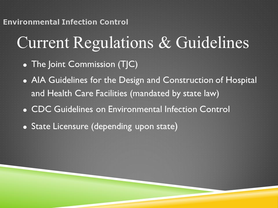 The Joint Commission (TJC) AIA Guidelines for the Design and Construction of Hospital and Health Care Facilities (mandated by state law) CDC Guidelines on Environmental Infection Control State Licensure (depending upon state ) Current Regulations & Guidelines Environmental Infection Control