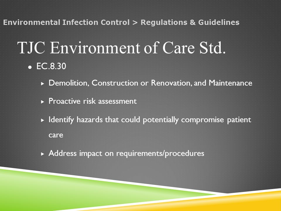 EC.8.30  Demolition, Construction or Renovation, and Maintenance  Proactive risk assessment  Identify hazards that could potentially compromise patient care  Address impact on requirements/procedures TJC Environment of Care Std.