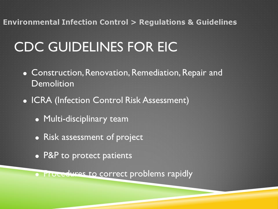 CDC GUIDELINES FOR EIC Construction, Renovation, Remediation, Repair and Demolition ICRA (Infection Control Risk Assessment) Multi-disciplinary team Risk assessment of project P&P to protect patients Procedures to correct problems rapidly Environmental Infection Control > Regulations & Guidelines