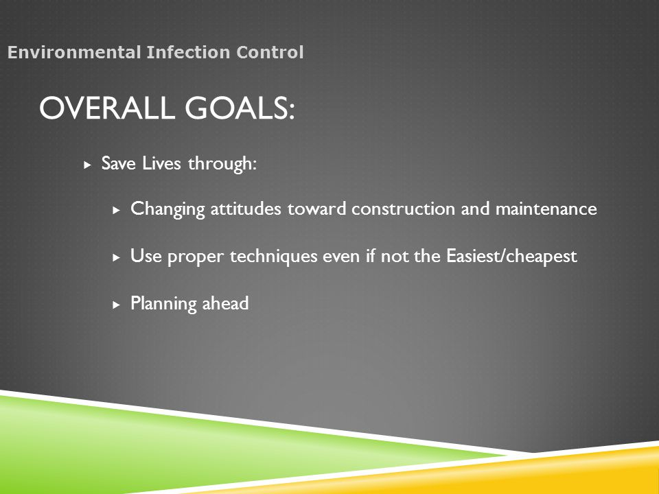 OVERALL GOALS:  Save Lives through:  Changing attitudes toward construction and maintenance  Use proper techniques even if not the Easiest/cheapest  Planning ahead Environmental Infection Control
