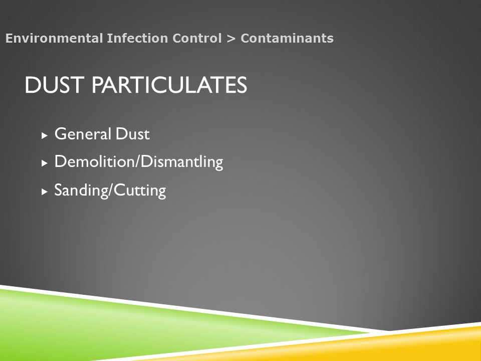 DUST PARTICULATES  General Dust  Demolition/Dismantling  Sanding/Cutting Environmental Infection Control > Contaminants