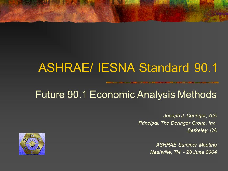 ASHRAE/ IESNA Standard 90.1 Future 90.1 Economic Analysis Methods Joseph J. Deringer, AIA Principal, The Deringer Group, Inc. Berkeley, CA ASHRAE Summ