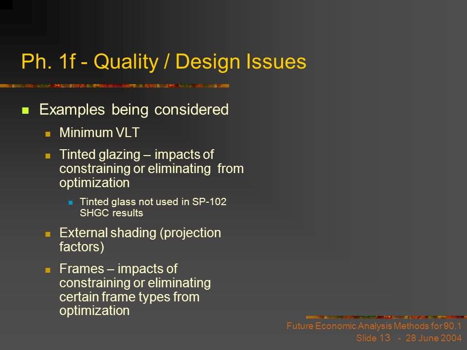 Future Economic Analysis Methods for 90.1 Slide 13 - 28 June 2004 Ph. 1f - Quality / Design Issues Examples being considered Minimum VLT Tinted glazin