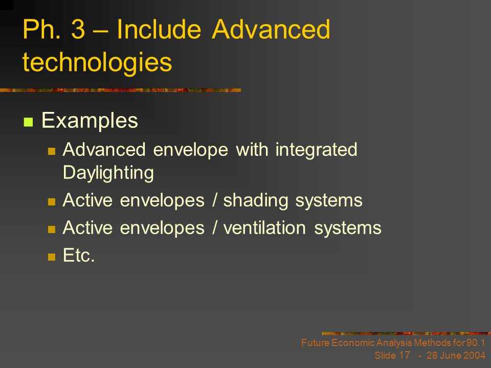 Future Economic Analysis Methods for 90.1 Slide 17 - 28 June 2004 Ph. 3 – Include Advanced technologies Examples Advanced envelope with integrated Day