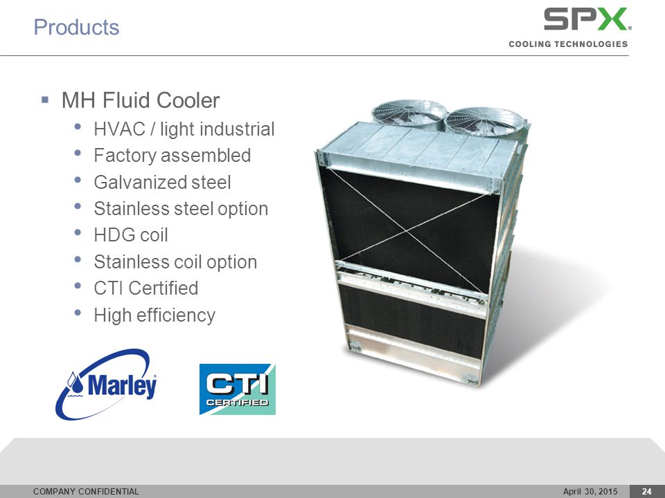 COMPANY CONFIDENTIALApril 30, 201524 Products  MH Fluid Cooler HVAC / light industrial Factory assembled Galvanized steel Stainless steel option HDG coil Stainless coil option CTI Certified High efficiency