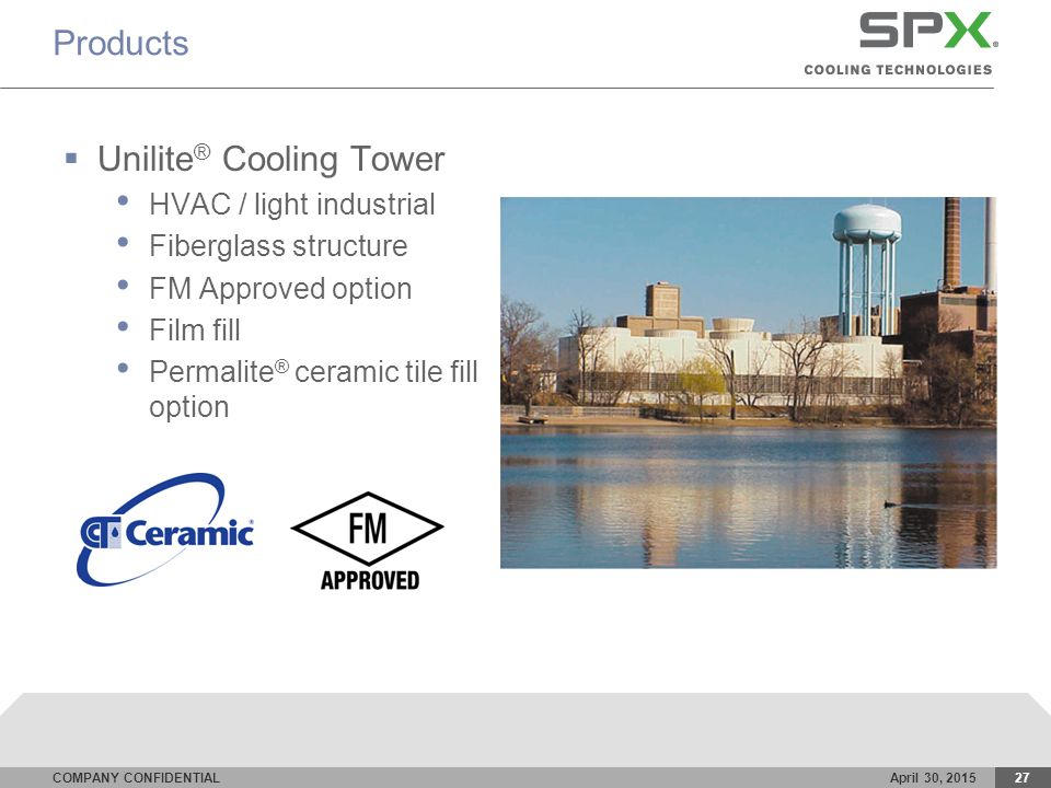 COMPANY CONFIDENTIALApril 30, 201527 Products  Unilite ® Cooling Tower HVAC / light industrial Fiberglass structure FM Approved option Film fill Permalite ® ceramic tile fill option