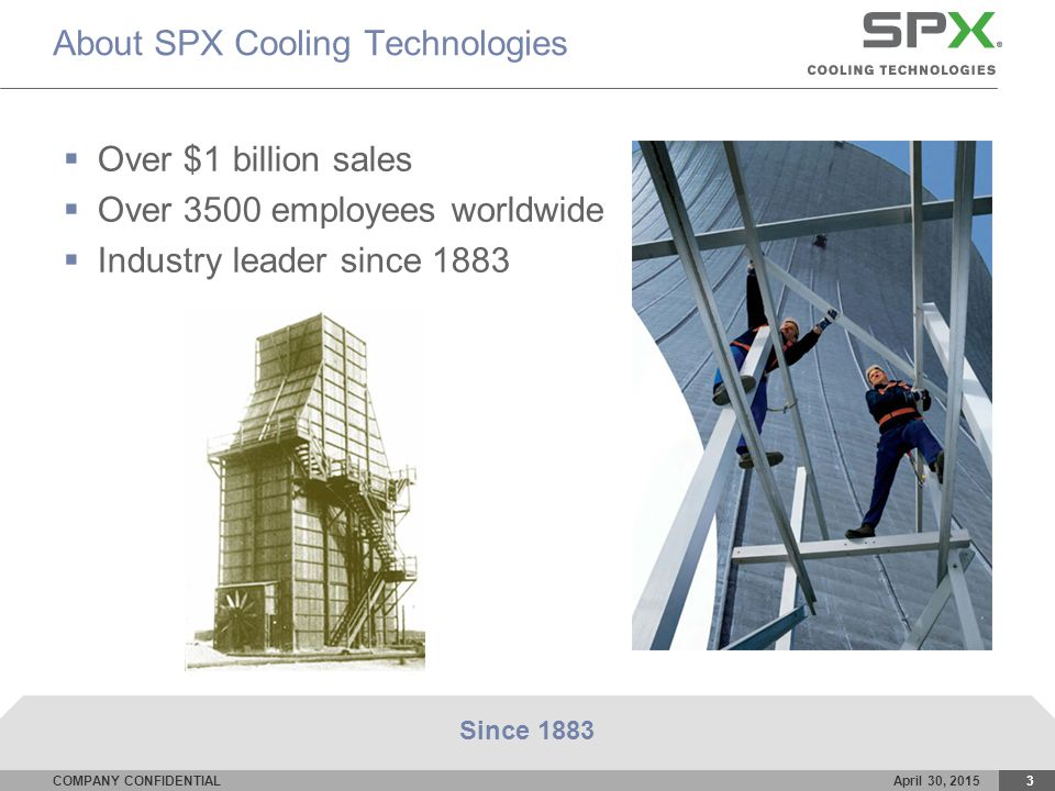 COMPANY CONFIDENTIALApril 30, 20153 About SPX Cooling Technologies  Over $1 billion sales  Over 3500 employees worldwide  Industry leader since 1883 Since 1883