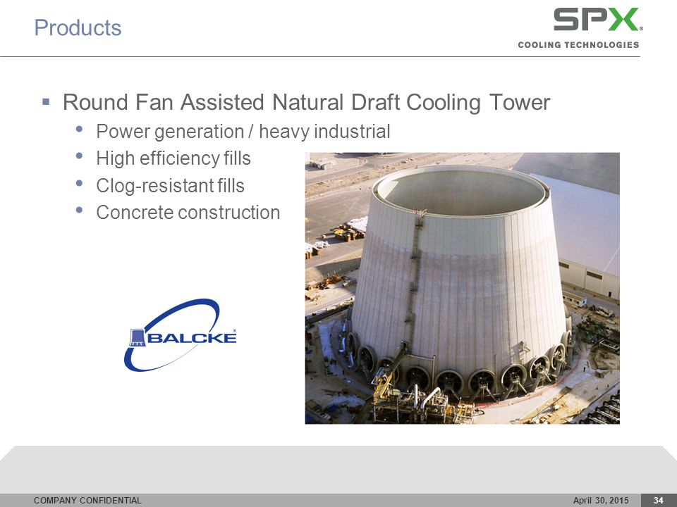 COMPANY CONFIDENTIALApril 30, 201534 Products  Round Fan Assisted Natural Draft Cooling Tower Power generation / heavy industrial High efficiency fills Clog-resistant fills Concrete construction