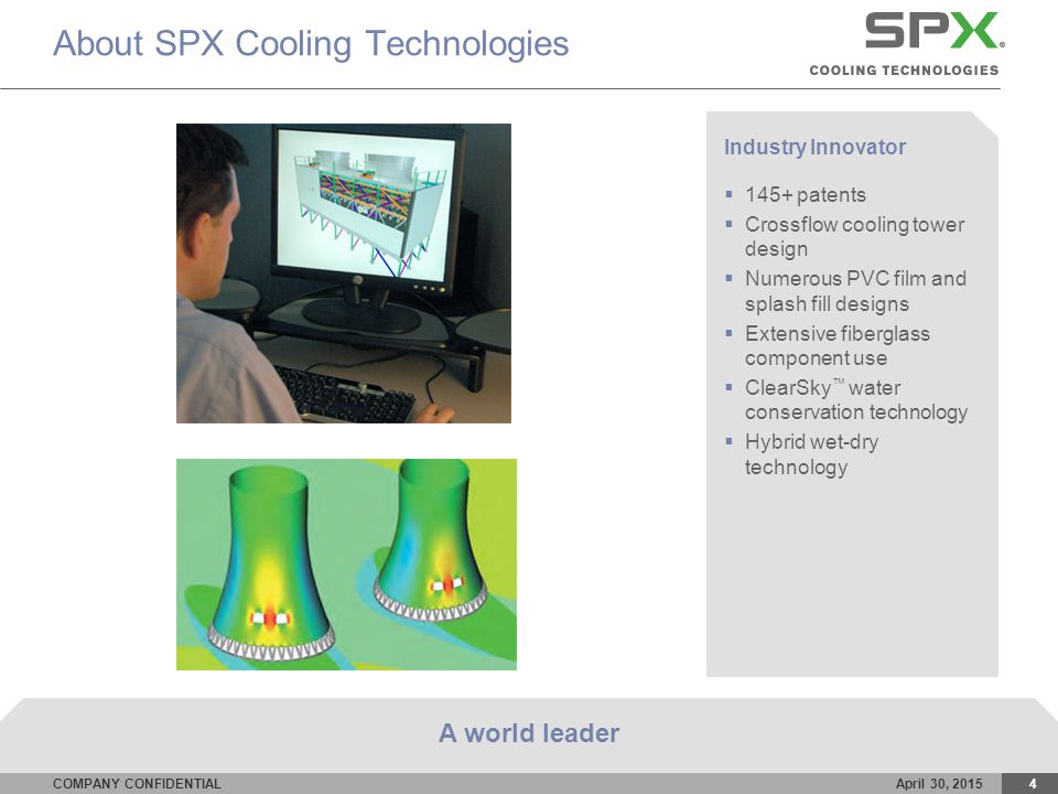 COMPANY CONFIDENTIALApril 30, 20154 About SPX Cooling Technologies  145+ patents  Crossflow cooling tower design  Numerous PVC film and splash fill designs  Extensive fiberglass component use  ClearSky ™ water conservation technology  Hybrid wet-dry technology Industry Innovator A world leader