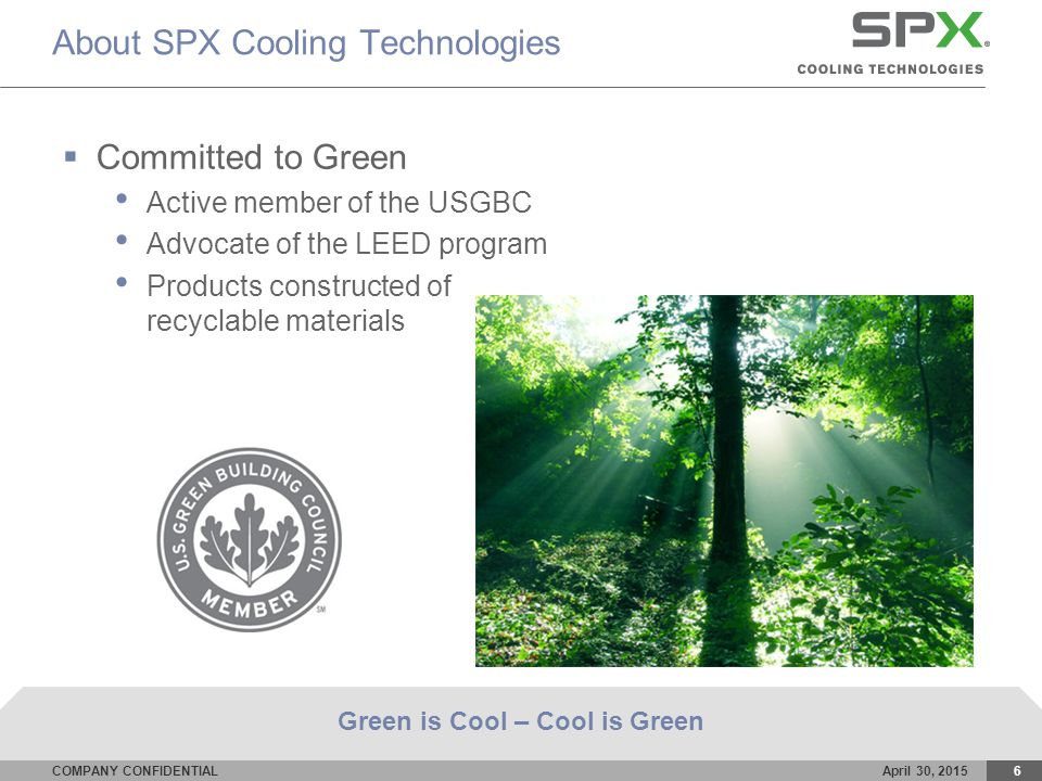 COMPANY CONFIDENTIALApril 30, 20156 About SPX Cooling Technologies  Committed to Green Active member of the USGBC Advocate of the LEED program Products constructed of recyclable materials Green is Cool – Cool is Green