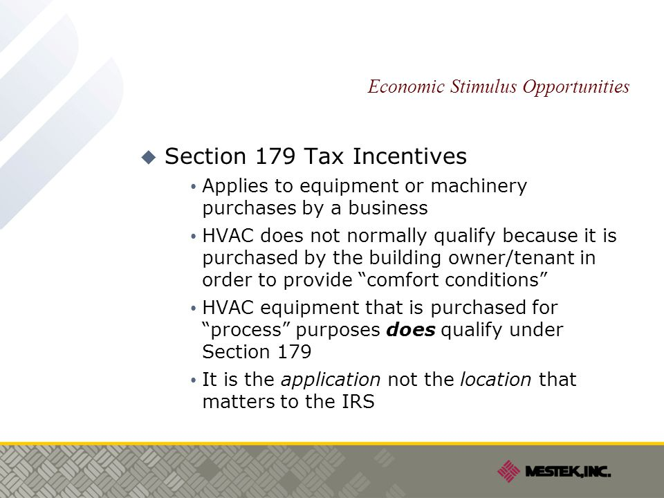Economic Stimulus Opportunities  Section 179 Tax Incentives Applies to equipment or machinery purchases by a business HVAC does not normally qualify because it is purchased by the building owner/tenant in order to provide comfort conditions HVAC equipment that is purchased for process purposes does qualify under Section 179 It is the application not the location that matters to the IRS