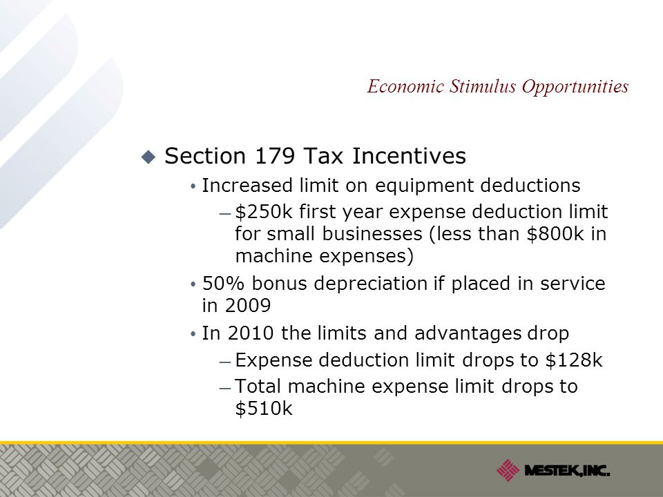 Economic Stimulus Opportunities  Section 179 Tax Incentives Increased limit on equipment deductions — $250k first year expense deduction limit for small businesses (less than $800k in machine expenses) 50% bonus depreciation if placed in service in 2009 In 2010 the limits and advantages drop — Expense deduction limit drops to $128k — Total machine expense limit drops to $510k