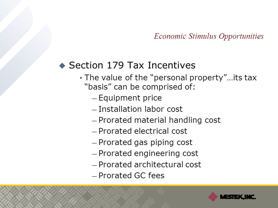 Economic Stimulus Opportunities  Section 179 Tax Incentives The value of the personal property …its tax basis can be comprised of: — Equipment price — Installation labor cost — Prorated material handling cost — Prorated electrical cost — Prorated gas piping cost — Prorated engineering cost — Prorated architectural cost — Prorated GC fees