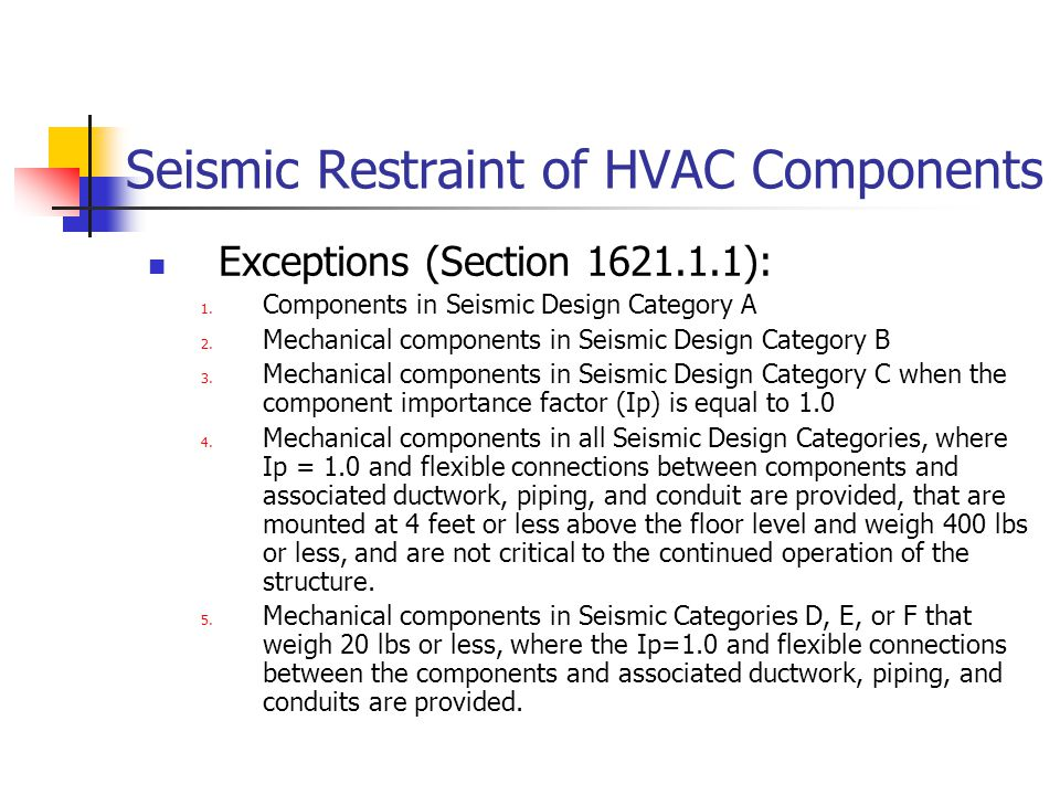 Seismic Restraint of HVAC Components Exceptions (Section 1621.1.1): 1. Components in Seismic Design Category A 2. Mechanical components in Seismic Des