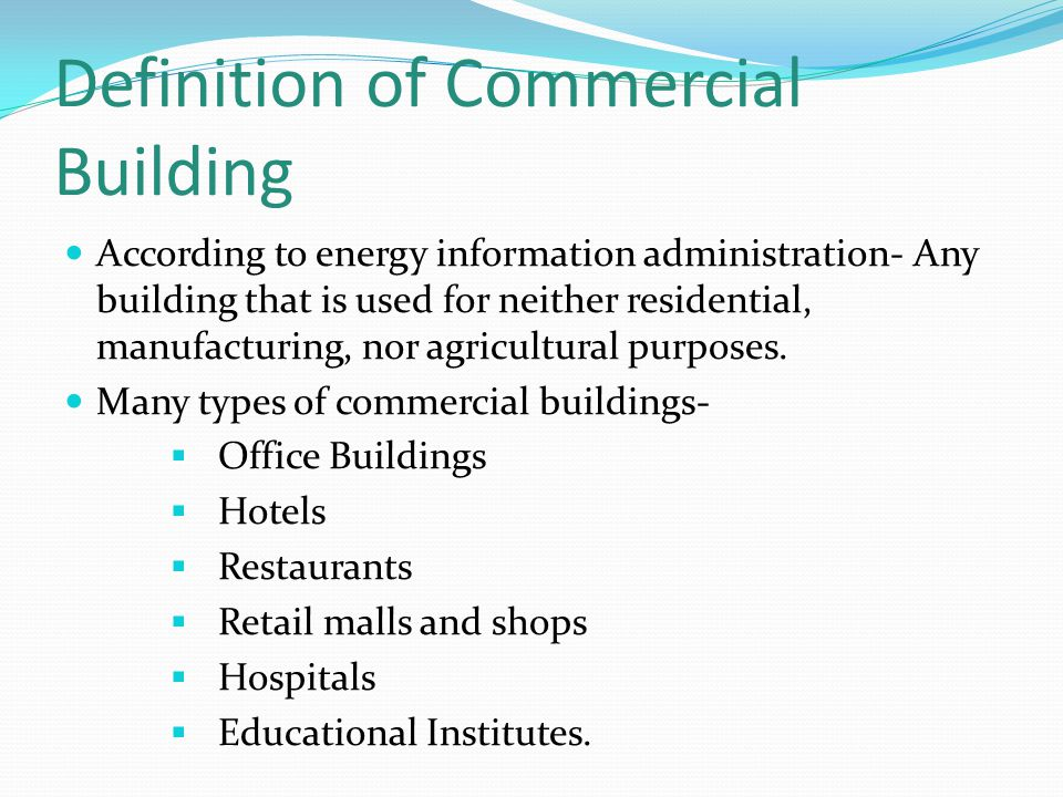 Definition of Commercial Building According to energy information administration- Any building that is used for neither residential, manufacturing, nor agricultural purposes.