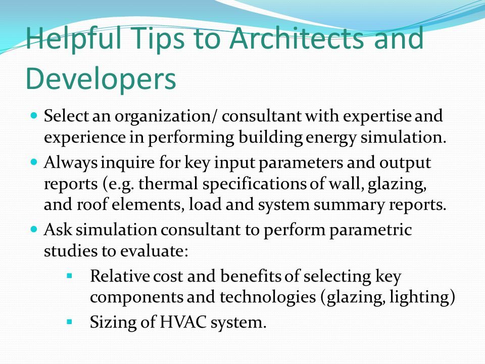 Helpful Tips to Architects and Developers Select an organization/ consultant with expertise and experience in performing building energy simulation.