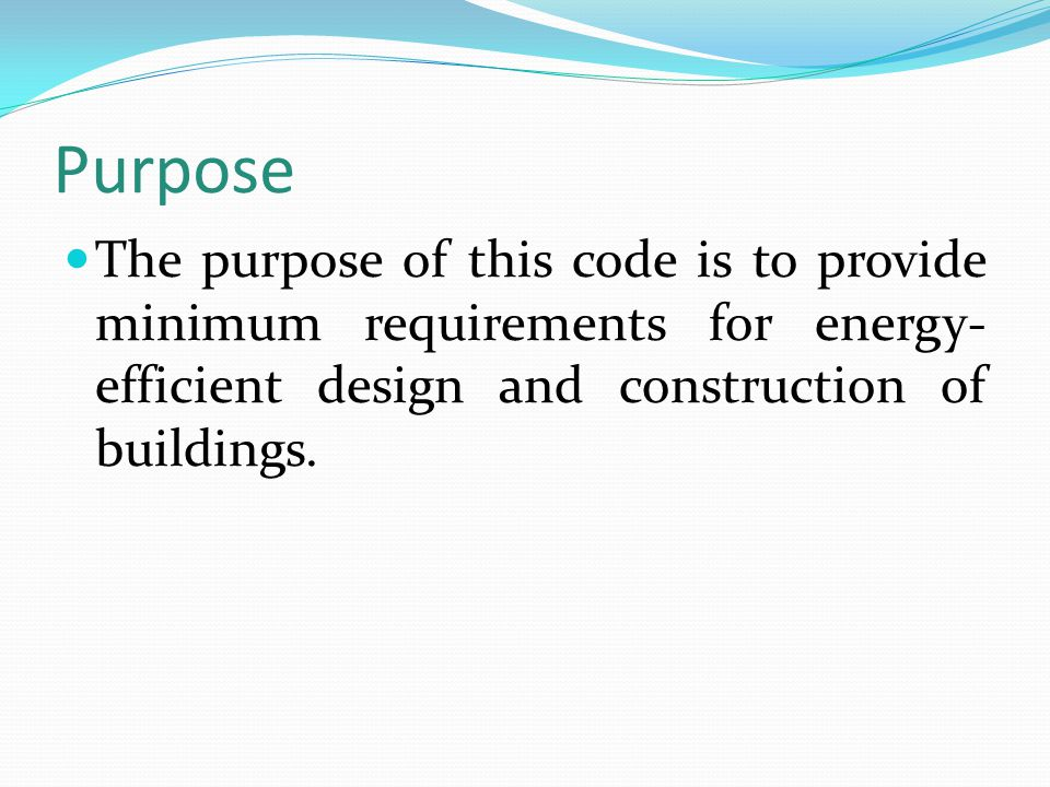 Purpose The purpose of this code is to provide minimum requirements for energy- efficient design and construction of buildings.