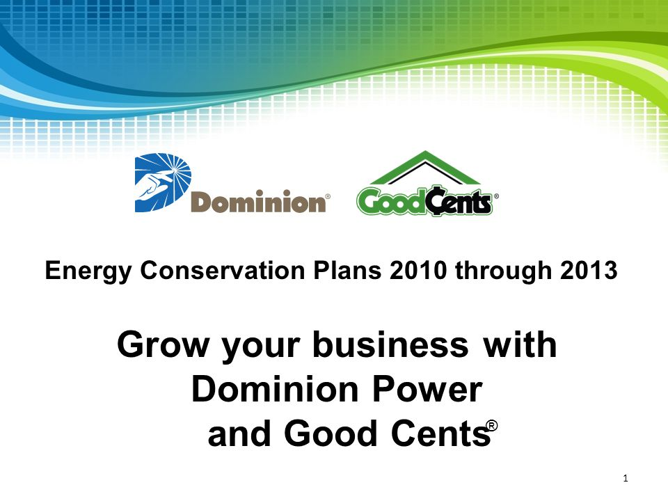 1 Grow your business with Dominion Power and Good Cents Energy Conservation Plans 2010 through 2013 ®
