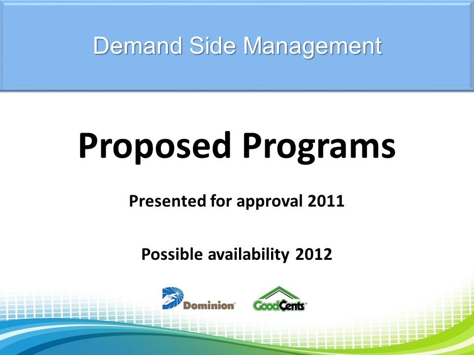 Proposed Programs Presented for approval 2011 Possible availability 2012 Demand Side Management