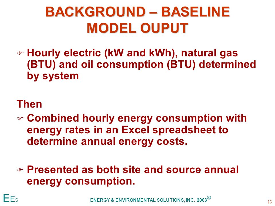 BACKGROUND – BASELINE MODEL OUPUT F F Hourly electric (kW and kWh), natural gas (BTU) and oil consumption (BTU) determined by system Then F F Combined hourly energy consumption with energy rates in an Excel spreadsheet to determine annual energy costs.