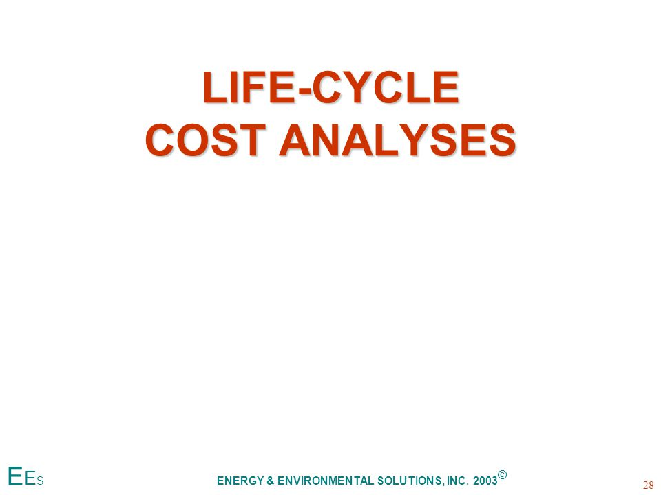 LIFE-CYCLE COST ANALYSES 28 E E S ENERGY & ENVIRONMENTAL SOLUTIONS, INC. 2003 ©