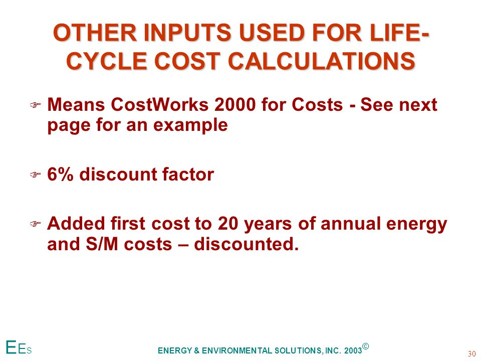 OTHER INPUTS USED FOR LIFE- CYCLE COST CALCULATIONS F F Means CostWorks 2000 for Costs - See next page for an example F F 6% discount factor F F Added first cost to 20 years of annual energy and S/M costs – discounted.