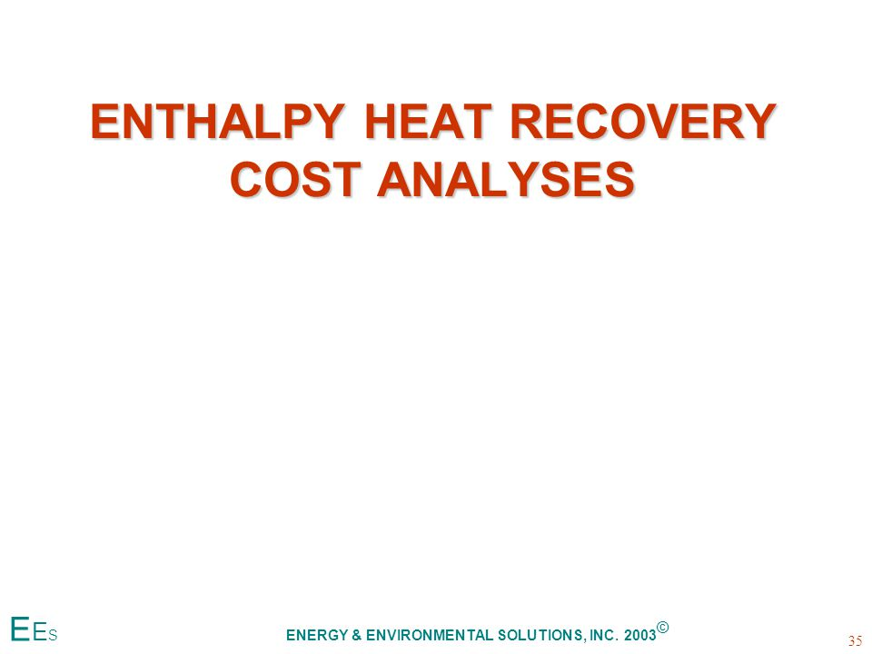 ENTHALPY HEAT RECOVERY COST ANALYSES 35 E E S ENERGY & ENVIRONMENTAL SOLUTIONS, INC. 2003 ©
