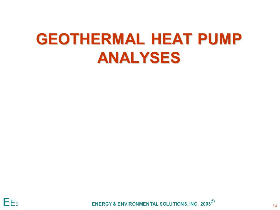GEOTHERMAL HEAT PUMP ANALYSES 54 E E S ENERGY & ENVIRONMENTAL SOLUTIONS, INC. 2003 ©