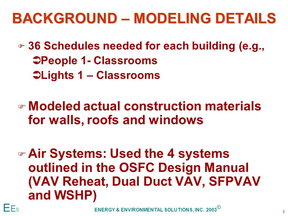 BACKGROUND – MODELING DETAILS F F 36 Schedules needed for each building (e.g., Ü ÜPeople 1- Classrooms Ü ÜLights 1 – Classrooms F F Modeled actual construction materials for walls, roofs and windows F F Air Systems: Used the 4 systems outlined in the OSFC Design Manual (VAV Reheat, Dual Duct VAV, SFPVAV and WSHP) 8 E E S ENERGY & ENVIRONMENTAL SOLUTIONS, INC.
