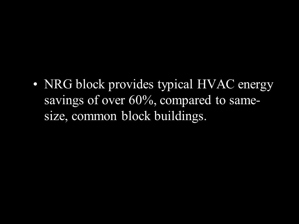 NRG block provides typical HVAC energy savings of over 60%, compared to same- size, common block buildings.