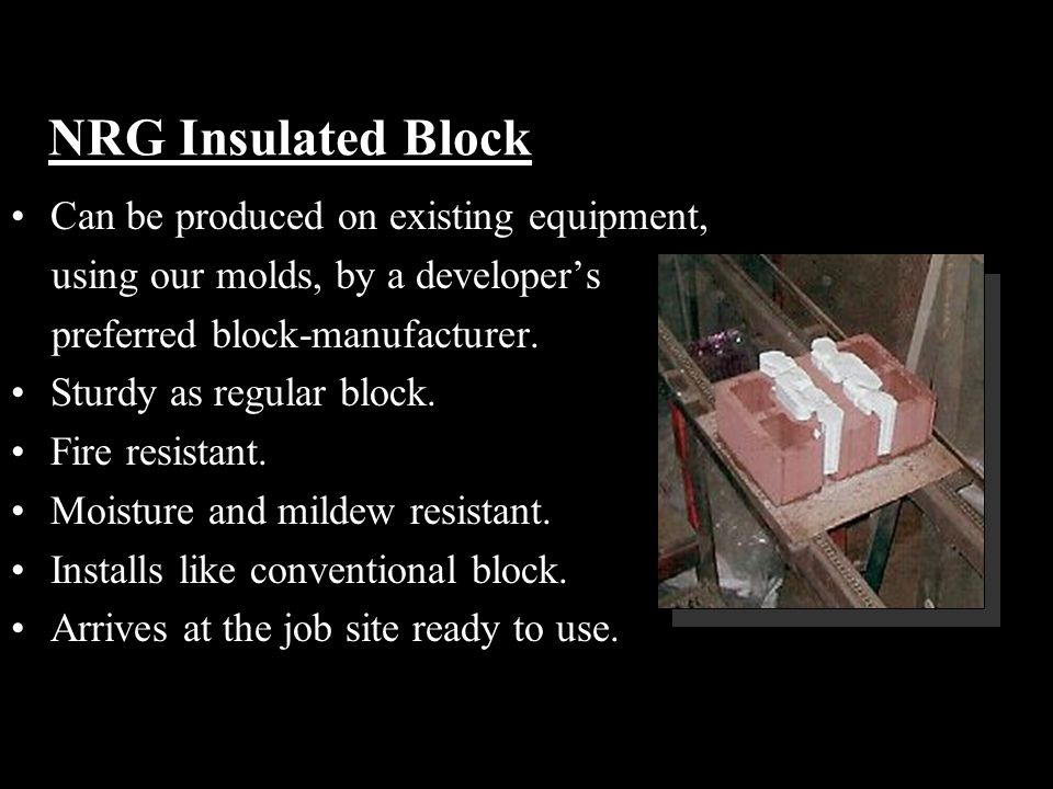 NRG Insulated Block Can be produced on existing equipment, using our molds, by a developer's preferred block-manufacturer.
