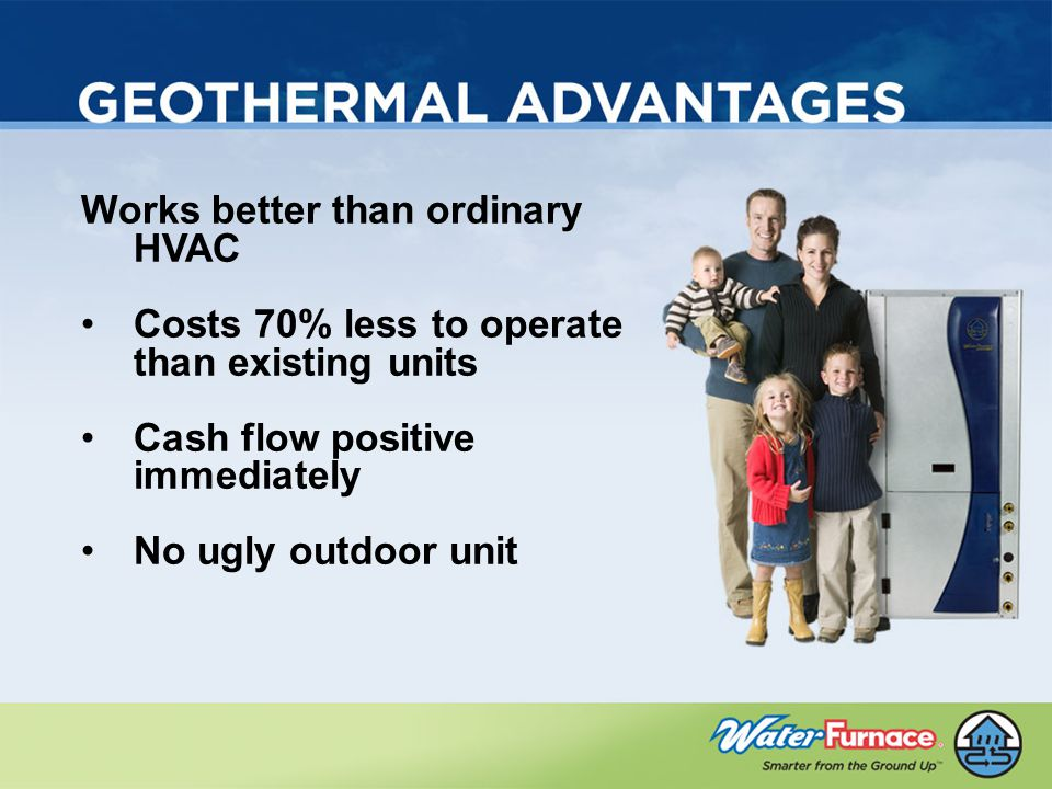 Works better than ordinary HVAC Costs 70% less to operate than existing units Cash flow positive immediately No ugly outdoor unit