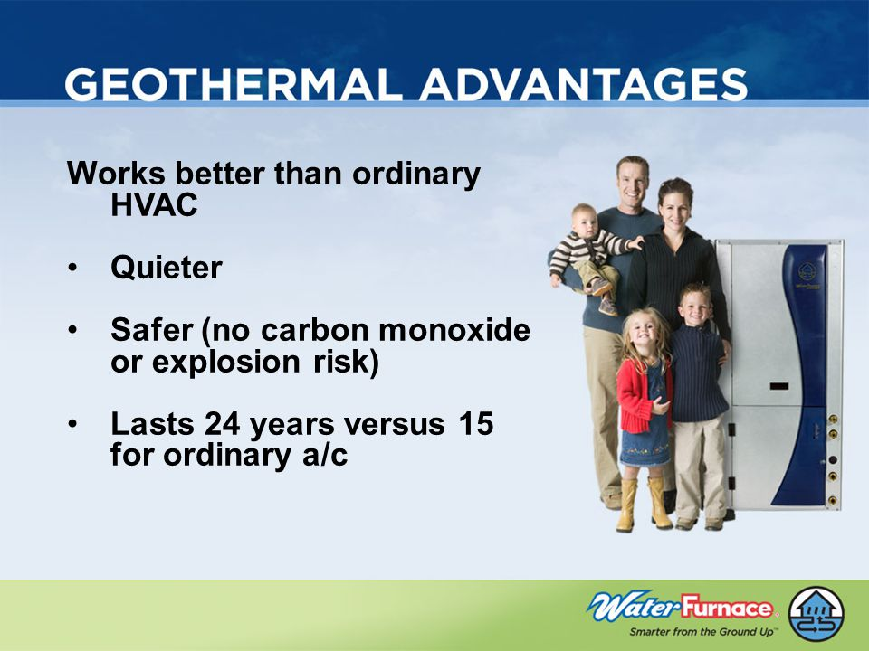 Works better than ordinary HVAC Quieter Safer (no carbon monoxide or explosion risk) Lasts 24 years versus 15 for ordinary a/c