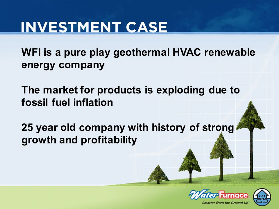 WFI is a pure play geothermal HVAC renewable energy company The market for products is exploding due to fossil fuel inflation 25 year old company with history of strong growth and profitability