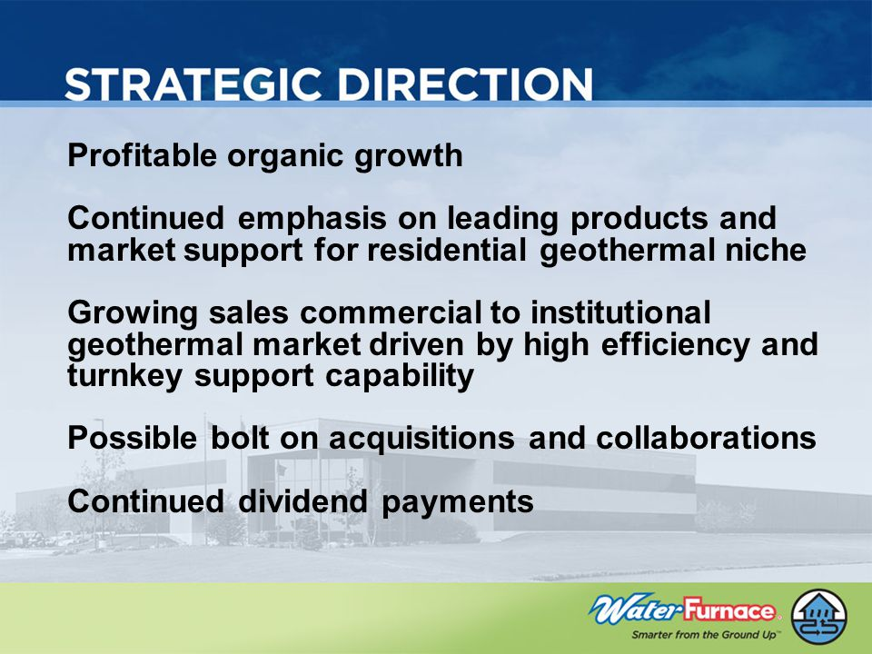 Profitable organic growth Continued emphasis on leading products and market support for residential geothermal niche Growing sales commercial to institutional geothermal market driven by high efficiency and turnkey support capability Possible bolt on acquisitions and collaborations Continued dividend payments