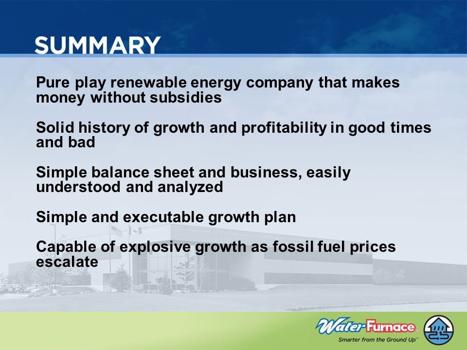 Pure play renewable energy company that makes money without subsidies Solid history of growth and profitability in good times and bad Simple balance sheet and business, easily understood and analyzed Simple and executable growth plan Capable of explosive growth as fossil fuel prices escalate