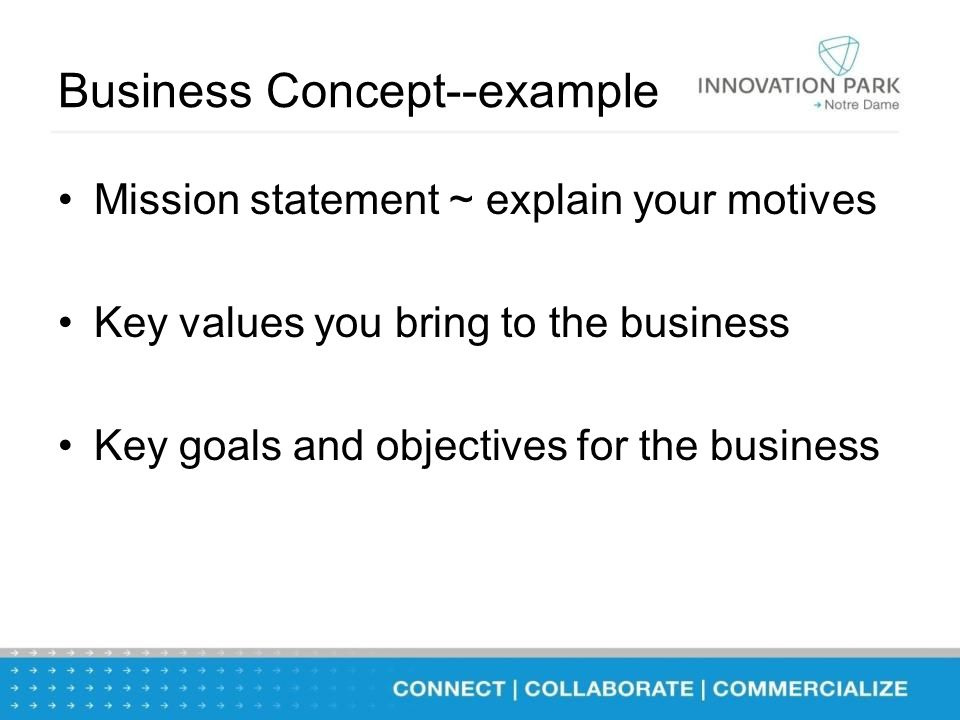 Business Concept--example Mission statement ~ explain your motives Key values you bring to the business Key goals and objectives for the business