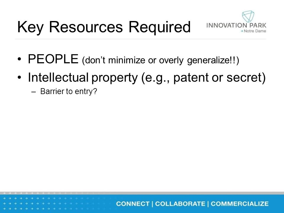 Key Resources Required PEOPLE (don't minimize or overly generalize!!) Intellectual property (e.g., patent or secret) –Barrier to entry