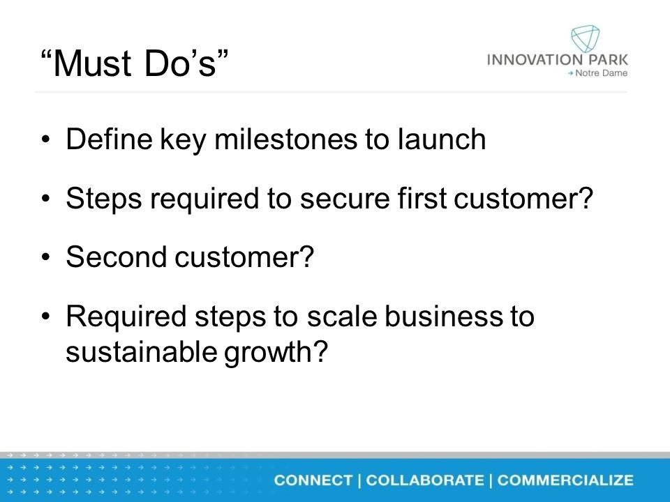 """""""Must Do's"""" Define key milestones to launch Steps required to secure first customer? Second customer? Required steps to scale business to sustainable"""