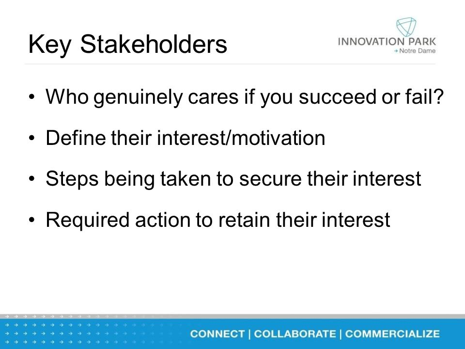 Key Stakeholders Who genuinely cares if you succeed or fail.