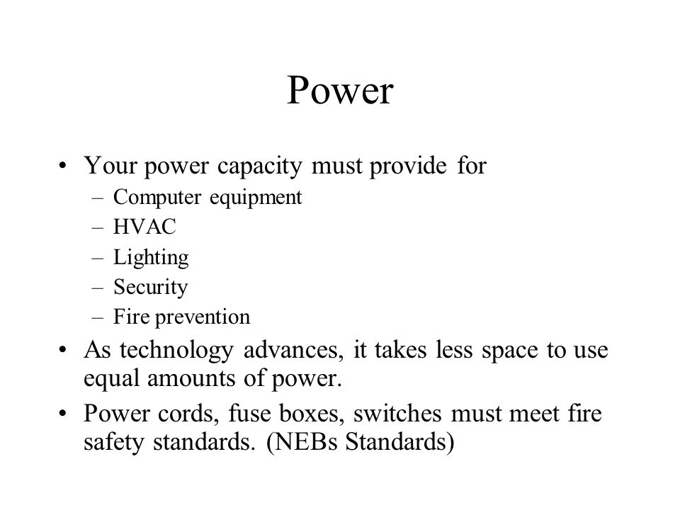 Power Your power capacity must provide for –Computer equipment –HVAC –Lighting –Security –Fire prevention As technology advances, it takes less space