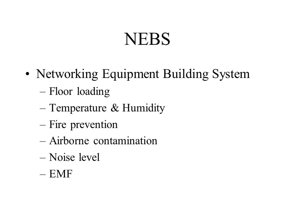 NEBS Networking Equipment Building System –Floor loading –Temperature & Humidity –Fire prevention –Airborne contamination –Noise level –EMF