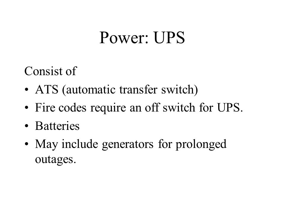 Power: UPS Consist of ATS (automatic transfer switch) Fire codes require an off switch for UPS. Batteries May include generators for prolonged outages