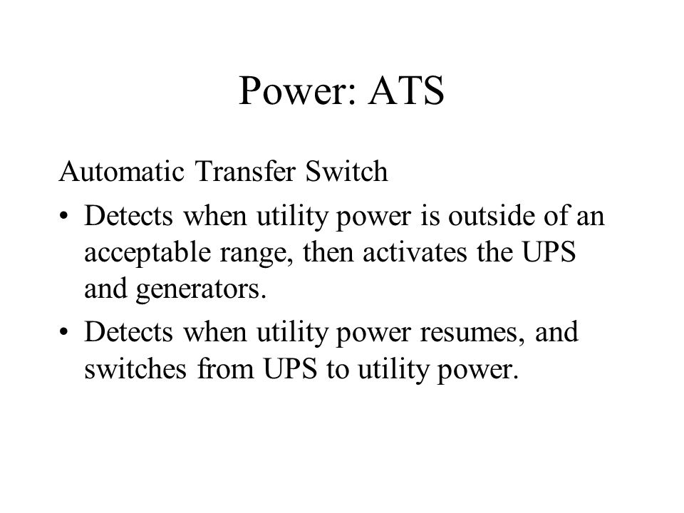 Power: ATS Automatic Transfer Switch Detects when utility power is outside of an acceptable range, then activates the UPS and generators. Detects when
