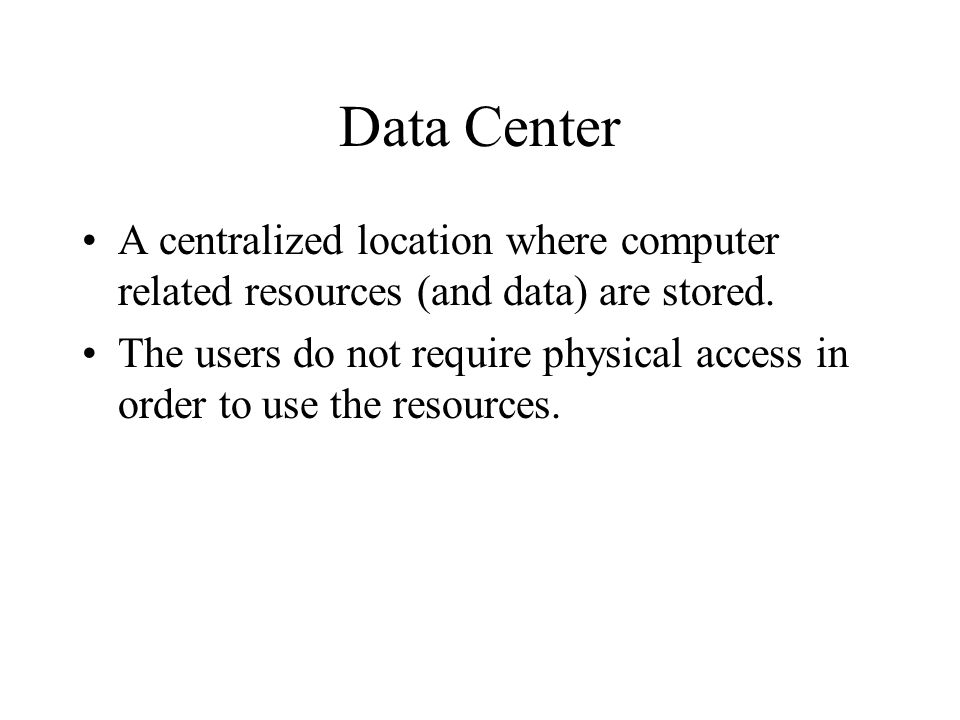 Data Center A centralized location where computer related resources (and data) are stored. The users do not require physical access in order to use th