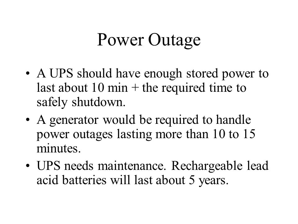 Power Outage A UPS should have enough stored power to last about 10 min + the required time to safely shutdown. A generator would be required to handl