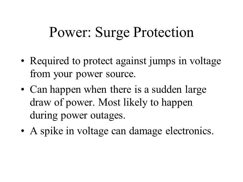 Power: Surge Protection Required to protect against jumps in voltage from your power source. Can happen when there is a sudden large draw of power. Mo