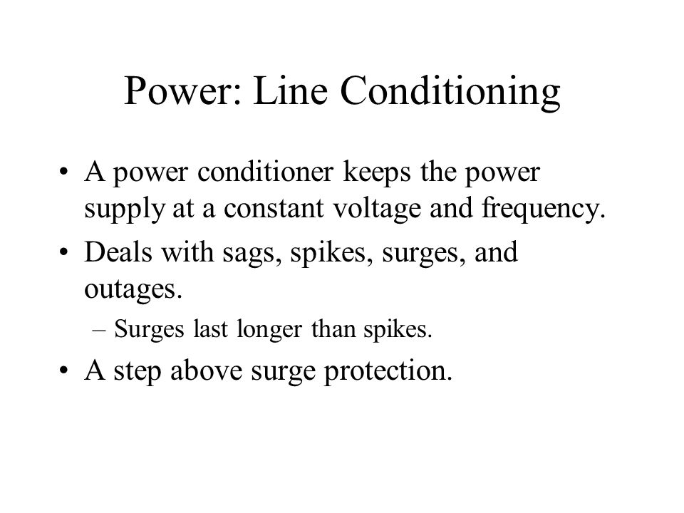 Power: Line Conditioning A power conditioner keeps the power supply at a constant voltage and frequency.